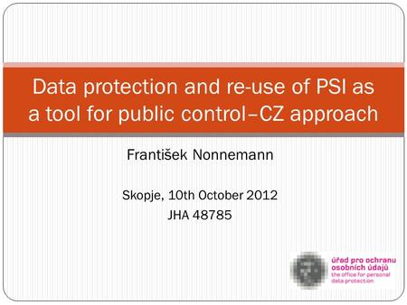 František Nonnemann Skopje, 10th October 2012 JHA 48785 Data protection and re-use of PSI as a tool for public control–CZ approach.
