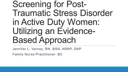 Screening for Post- Traumatic Stress Disorder in Active Duty Women: Utilizing an Evidence- Based Approach Jennifer L. Varney, RN, BSN, ARNP, DNP Family.