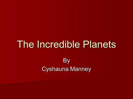 The Incredible Planets By Cyshauna Manney. Mercury Mercury was named after a roman messEnger. People think it is the hottest planet ever, but they're.