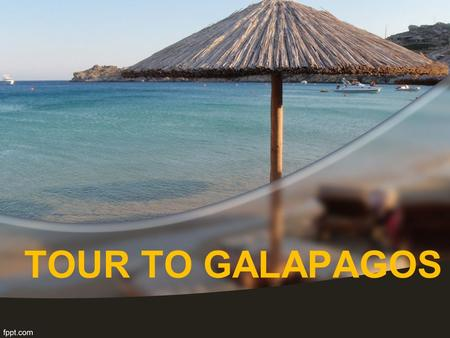 TOUR TO GALAPAGOS. GALAPAGOS ISLANDS Located in south pacific ocean around 600 miles from Ecuador It is group of 13 islands.
