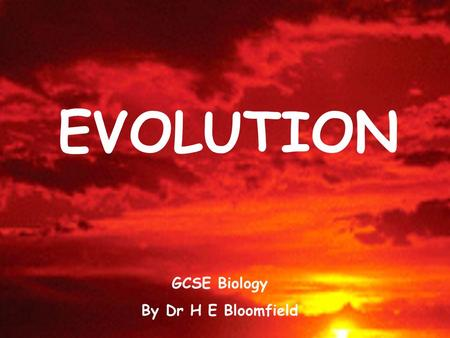 EVOLUTION GCSE Biology By Dr H E Bloomfield. Life began on Earth more than 3 billion years ago. A scientist called Charles Darwin suggested that all species.