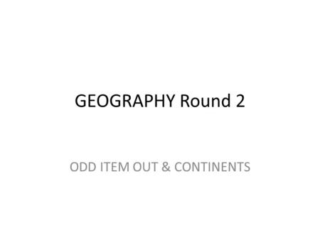 GEOGRAPHY Round 2 ODD ITEM OUT & CONTINENTS. 1. During World War II, the Battle of Normandy took place on the northwestern coast of which continent? Europe.