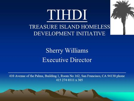 TIHDI TREASURE ISLAND HOMELESS DEVELOPMENT INITIATIVE Sherry Williams Executive Director ____________________________________ 410 Avenue of the Palms,