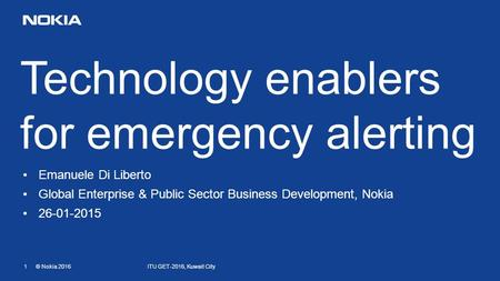 1 © Nokia 2016 Technology enablers for emergency alerting Emanuele Di Liberto Global Enterprise & Public Sector Business Development, Nokia 26-01-2015.