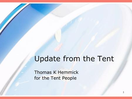 1 Update from the Tent Thomas K Hemmick for the Tent People.