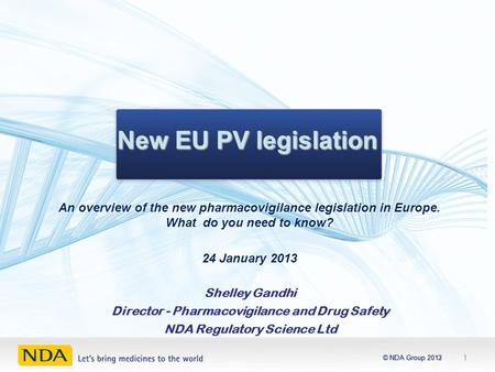 © NDA Group 2012© NDA Group 2013 New EU PV legislation 1 Shelley Gandhi Director - Pharmacovigilance and Drug Safety NDA Regulatory Science Ltd.
