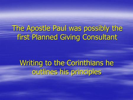 The Apostle Paul was possibly the first Planned Giving Consultant Writing to the Corinthians he outlines his principles.