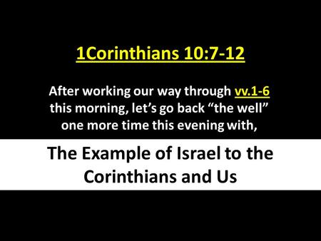 "1Corinthians 10:7-12 After working our way through vv.1-6 this morning, let's go back ""the well"" one more time this evening with, The Example of Israel."