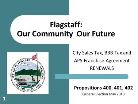 Propositions 400, 401, 402 General Election May 2010 City Sales Tax, BBB Tax and APS Franchise Agreement RENEWALS Flagstaff: Our Community Our Future 1.