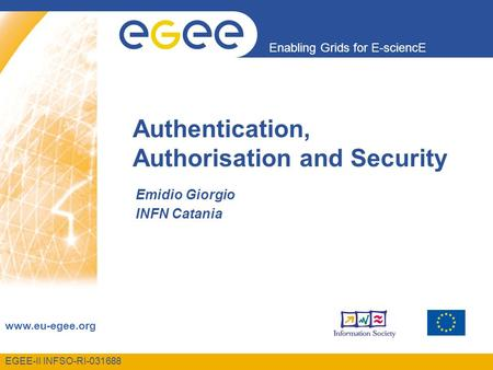 EGEE-II INFSO-RI-031688 Enabling Grids for E-sciencE www.eu-egee.org Authentication, Authorisation and Security Emidio Giorgio INFN Catania.