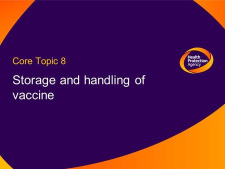 Core Topic 8 Storage and handling of vaccine. Immunisation Department, Centre for Infections Learning Outcome To follow correct procedures for storage.