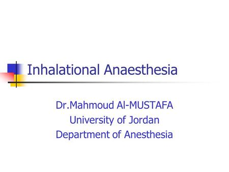 Inhalational Anaesthesia Dr.Mahmoud Al-MUSTAFA University of Jordan Department of Anesthesia.