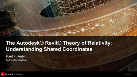 © 2011 Autodesk The Autodesk® Revit® Theory of Relativity: Understanding Shared Coordinates Paul F. Aubin Author/Consultant.