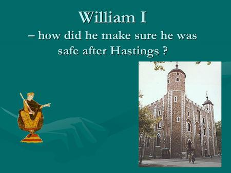 William I – how did he make sure he was safe after Hastings ?