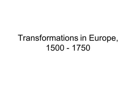 Transformations in Europe, 1500 - 1750. I. Culture and Ideas.