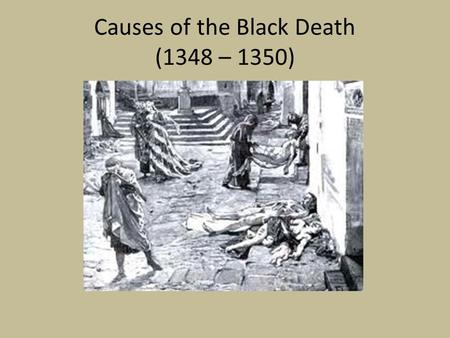 Causes of the Black Death (1348 – 1350). What caused the Black Death? The Black Death was a form of bubonic plague. It was the result of infection by.