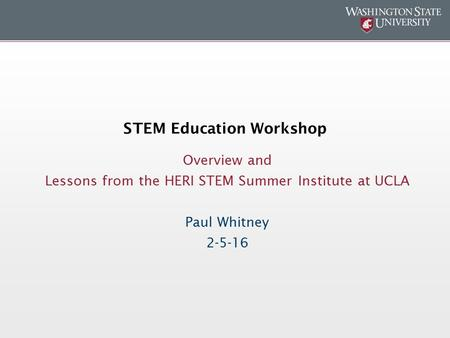 STEM Education Workshop Overview and Lessons from the HERI STEM Summer Institute at UCLA Paul Whitney 2-5-16.