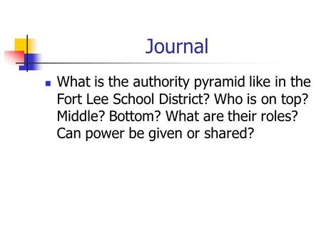 Journal What is the authority pyramid like in the Fort Lee School District? Who is on top? Middle? Bottom? What are their roles? Can power be given or.