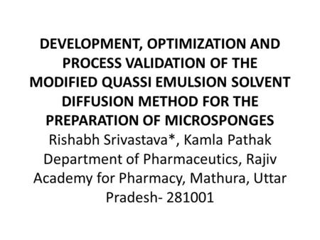 DEVELOPMENT, OPTIMIZATION AND PROCESS VALIDATION OF THE MODIFIED QUASSI EMULSION SOLVENT DIFFUSION METHOD FOR THE PREPARATION OF MICROSPONGES Rishabh Srivastava*,
