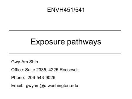Exposure pathways ENVH451/541 Gwy-Am Shin Office: Suite 2335, 4225 Roosevelt Phone: 206-543-9026