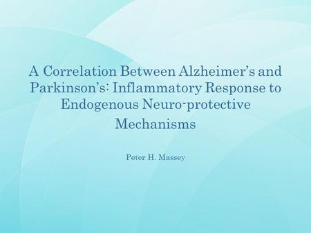 A Correlation Between Alzheimer's and Parkinson's: Inflammatory Response to Endogenous Neuro-protective Mechanisms Peter H. Massey.