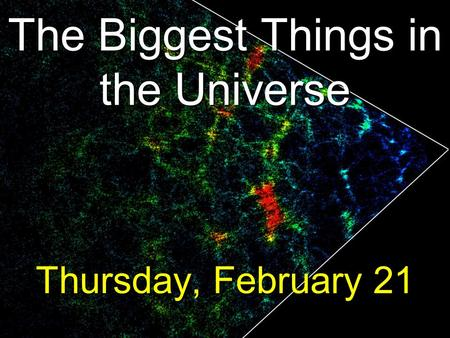 The Biggest Things in the Universe Thursday, February 21.