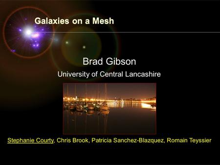 ARCCOS Centre of Excellence in Evolutionary Cosmology University of Central Lancashire Galaxies on a Mesh Brad Gibson Stephanie Courty, Chris Brook, Patricia.