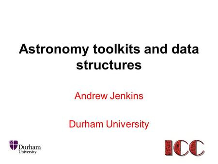 Astronomy toolkits and data structures Andrew Jenkins Durham University.