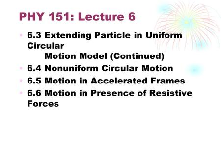PHY 151: Lecture 6 6.3 Extending Particle in Uniform Circular Motion Model (Continued) 6.4 Nonuniform Circular Motion 6.5 Motion in Accelerated Frames.