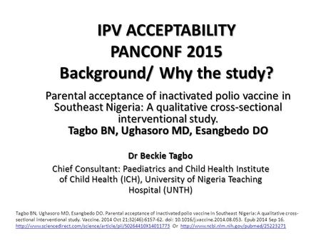 IPV ACCEPTABILITY PANCONF 2015 Background/ Why the study? Dr Beckie Tagbo Chief Consultant: Paediatrics and Child Health Institute of Child Health (ICH),