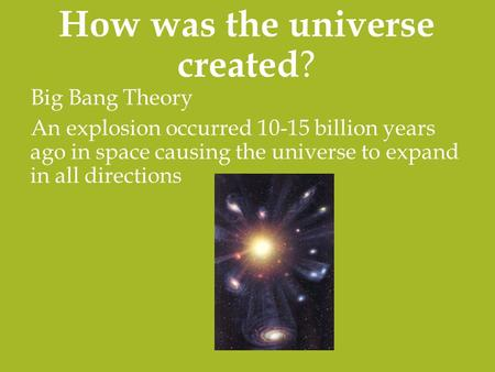 How was the universe created ? Big Bang Theory An explosion occurred 10-15 billion years ago in space causing the universe to expand in all directions.