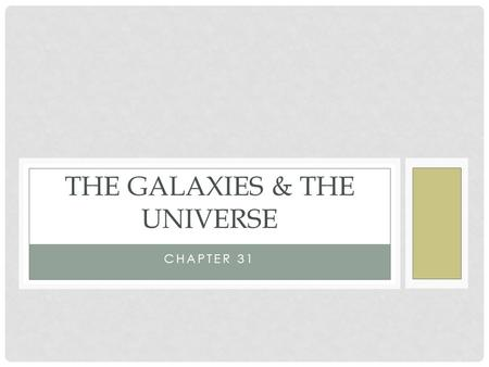 CHAPTER 31 THE GALAXIES & THE UNIVERSE. GALAXIES Scattered throughout the universe Made up of stars, dust and gas held together by gravity There are three.