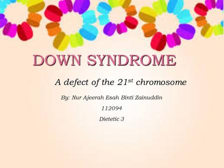 A defect of the 21 st chromosome By: Nur Ajeerah Esah Binti Zainuddin 112094 Dietetic 3.