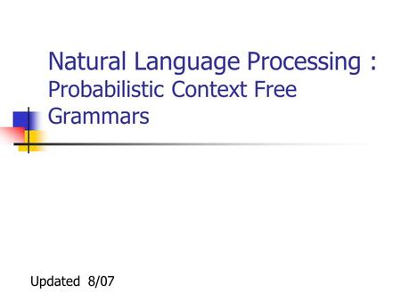 Natural Language Processing : Probabilistic Context Free Grammars Updated 8/07.