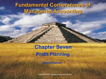 1 Copyright © 2008 Cengage Learning South-Western. Mowen/Hansen Profit Planning Chapter Seven Fundamental Cornerstones of Managerial Accounting.