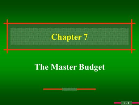 7 - 1 Chapter 7 The Master Budget 7 - 2 Objective 1 Explain the major features and advantages of a master budget.