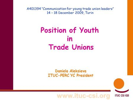 "Www.ituc-csi.org A401394 ""Communication for young trade union leaders"" 14 – 18 December 2009, Turin Position of Youth in Trade Unions Daniela Aleksieva."