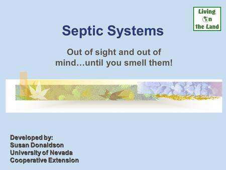 Septic Systems Out of sight and out of mind…until you smell them! Developed by: Susan Donaldson University of Nevada Cooperative Extension.