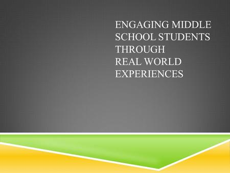 ENGAGING MIDDLE SCHOOL STUDENTS THROUGH REAL WORLD EXPERIENCES.