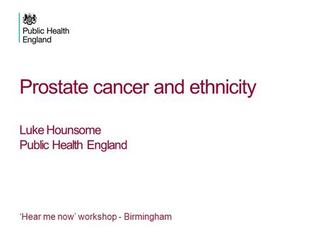 Prostate cancer and ethnicity Luke Hounsome Public Health England 'Hear me now' workshop - Birmingham.