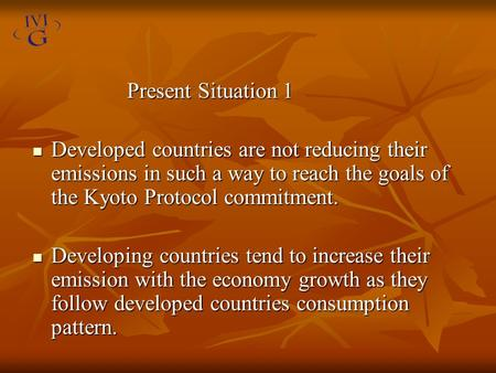 Present Situation 1 Present Situation 1 Developed countries are not reducing their emissions in such a way to reach the goals of the Kyoto Protocol commitment.
