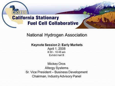 Mickey Oros Altergy Systems Sr. Vice President – Business Development Chairman, Industry Advisory Panel National Hydrogen Association Keynote Session 2: