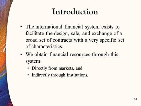 3-1 Introduction The international financial system exists to facilitate the design, sale, and exchange of a broad set of contracts with a very specific.