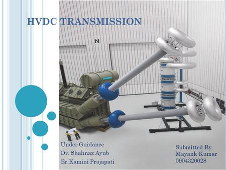 HVDC TRANSMISSION Under Guidance Dr. Shahnaz Ayub Er.Kamini Prajapati Submitted By Mayank Kumar 0904320028.