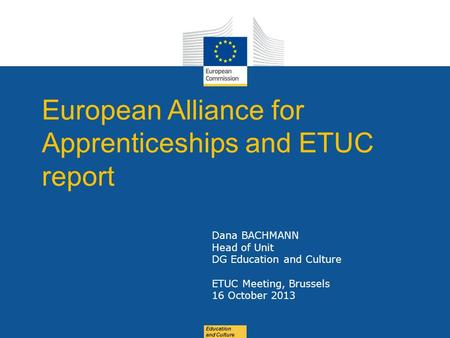 Date: in 12 pts Education and Culture European Alliance for Apprenticeships and ETUC report Dana BACHMANN Head of Unit DG Education and Culture ETUC Meeting,