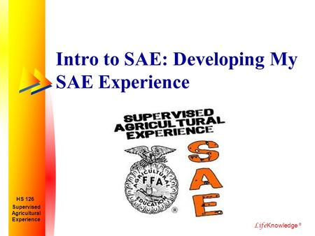 Life Knowledge ® Intro to SAE: Developing My SAE Experience Supervised Agricultural Experience HS 126.
