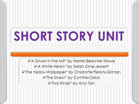 "SHORT STORY UNIT  ""A Ghost in the Mill"" by Harriet Beecher Stowe  ""A White Heron"" by Sarah Orne Jewett  ""The Yellow Wallpaper"" by Charlotte Perkins."