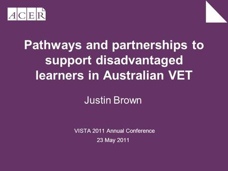 Pathways and partnerships to support disadvantaged learners in Australian VET Justin Brown VISTA 2011 Annual Conference 23 May 2011.