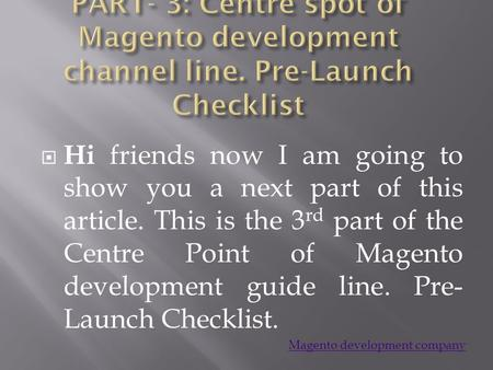  Hi friends now I am going to show you a next part of this article. This is the 3 rd part of the Centre Point of Magento development guide line. Pre-