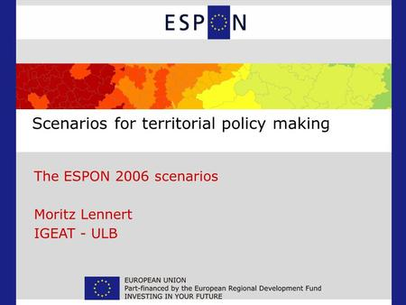 Scenarios for territorial policy making The ESPON 2006 scenarios Moritz Lennert IGEAT - ULB.
